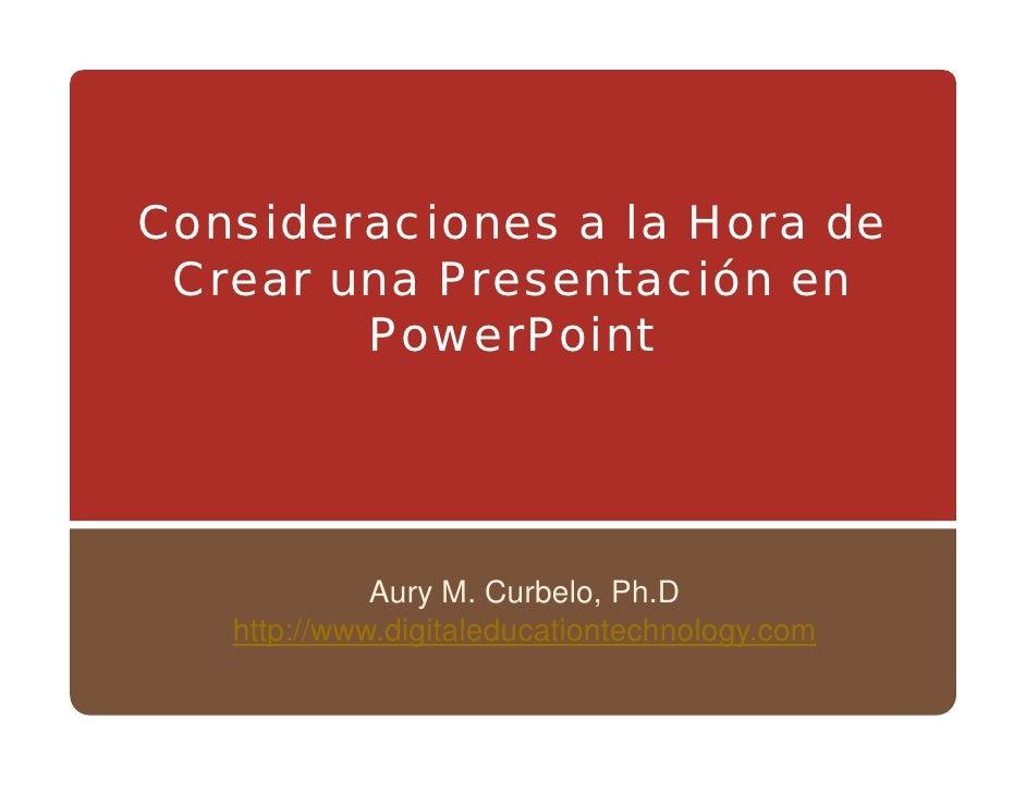 Consideraciones a la Hora de  Crear una Presentación en         PowerPoint                  Aury M. Curbelo, Ph.D    http:...