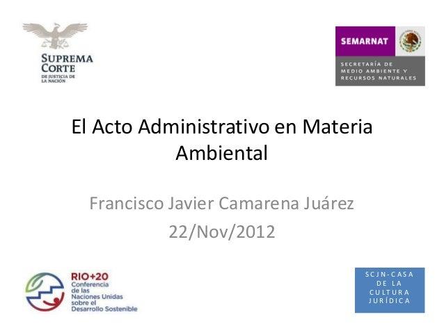 El Acto Administrativo en Materia           Ambiental  Francisco Javier Camarena Juárez            22/Nov/2012            ...