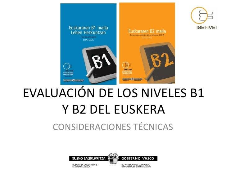 EVALUACIÓN DE LOS NIVELES B1      Y B2 DEL EUSKERA     CONSIDERACIONES TÉCNICAS