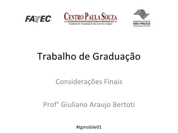 Trabalho de Graduação Considerações Finais Prof° Giuliano Araujo Bertoti #tgmobile01