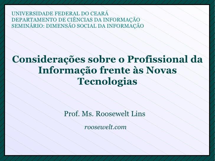 Considerações sobre o Profissional da Informação frente às Novas Tecnologias Prof. Ms. Roosewelt Lins  UNIVERSIDADE FEDERA...