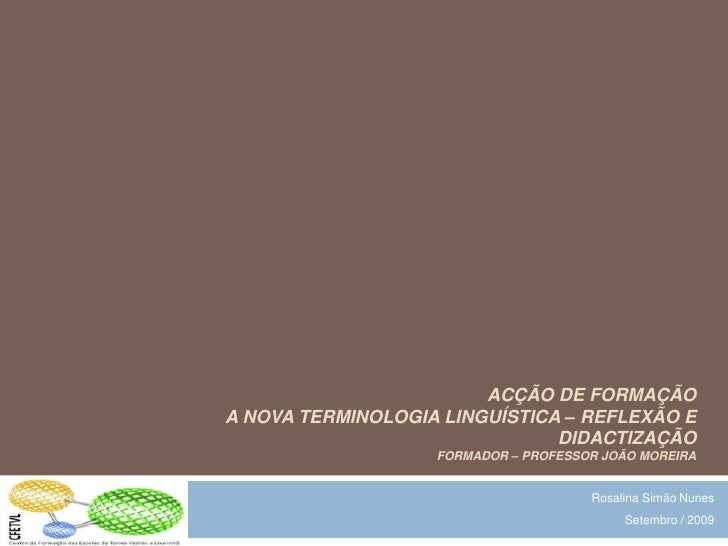 Acção de formação   A Nova Terminologia Linguística – Reflexão e Didactizaçãoformador – Professor João Moreira<br />Rosali...