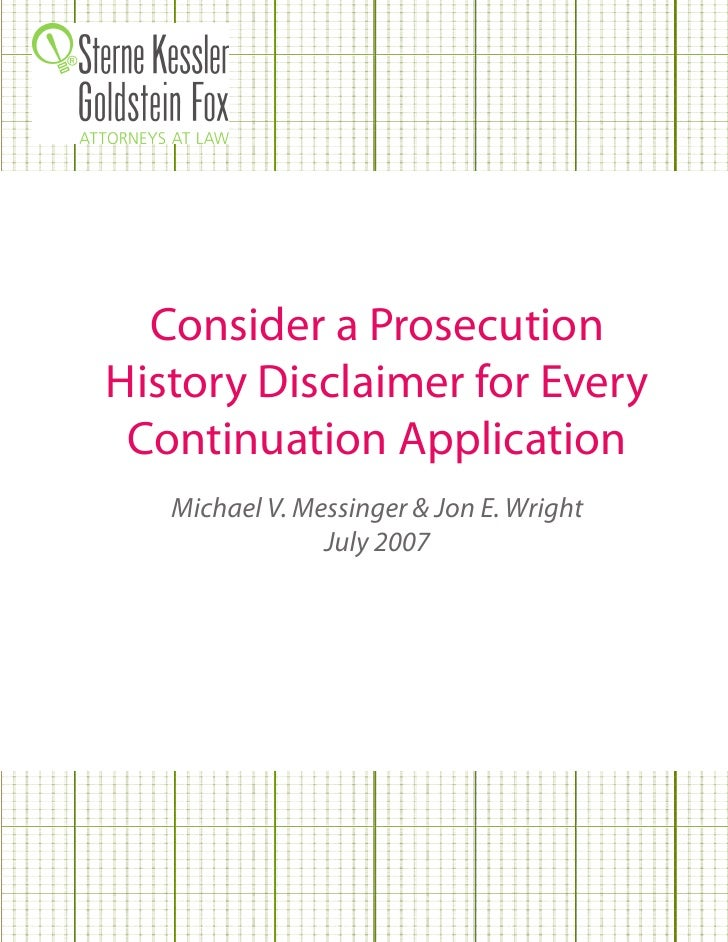 Consider a Prosecution History Disclaimer for Every  Continuation Application    Michael V. Messinger & Jon E. Wright     ...