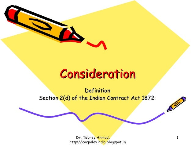 Consideration                  DefinitionSection 2(d) of the Indian Contract Act 1872:              Dr. Tabrez Ahmad,     ...