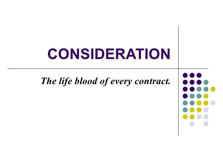 CONSIDERATION The life blood of every contract.