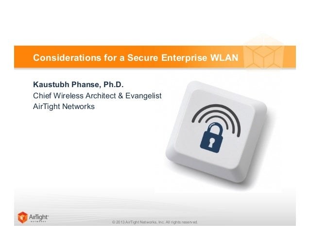© 2013 AirTight Networks, Inc. All rights reserved.Considerations for a Secure Enterprise WLANKaustubh Phanse, Ph.D.Chief ...