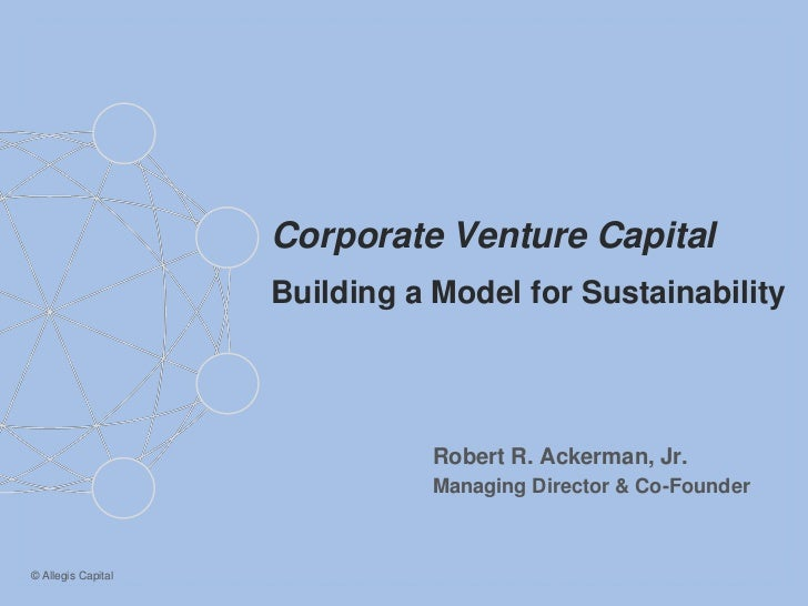 Corporate Venture Capital                    Building a Model for Sustainability                              Robert R. Ac...