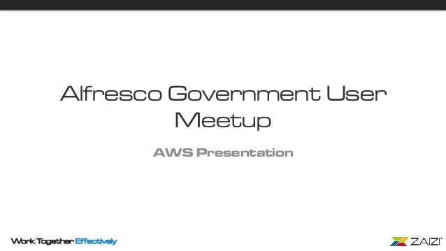 Work Together Effectively Alfresco Government User Meetup AWS Presentation