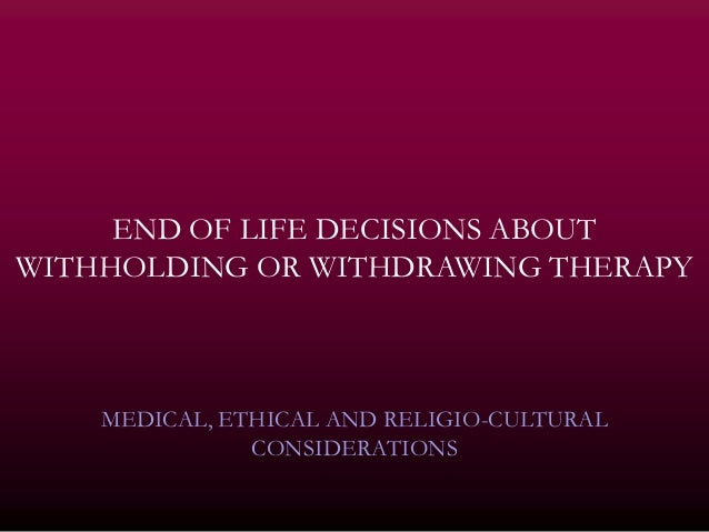 END OF LIFE DECISIONS ABOUTWITHHOLDING OR WITHDRAWING THERAPY    MEDICAL, ETHICAL AND RELIGIO-CULTURAL               CONSI...