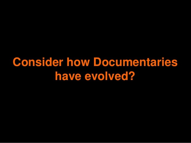 Consider how Documentaries      have evolved?