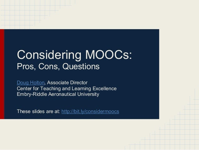 Considering MOOCs:Pros, Cons, QuestionsDoug Holton, Associate DirectorCenter for Teaching and Learning ExcellenceEmbry-Rid...