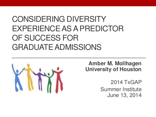 CONSIDERING DIVERSITY EXPERIENCE AS A PREDICTOR OF SUCCESS FOR GRADUATE ADMISSIONS Amber M. Mollhagen University of Housto...