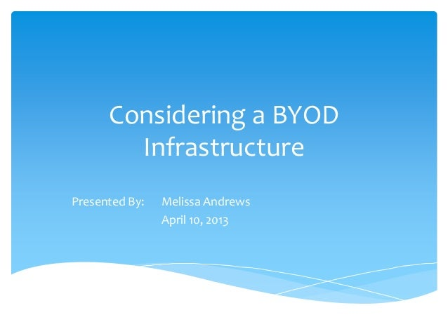 Considering a BYODInfrastructurePresented By: Melissa AndrewsApril 10, 2013
