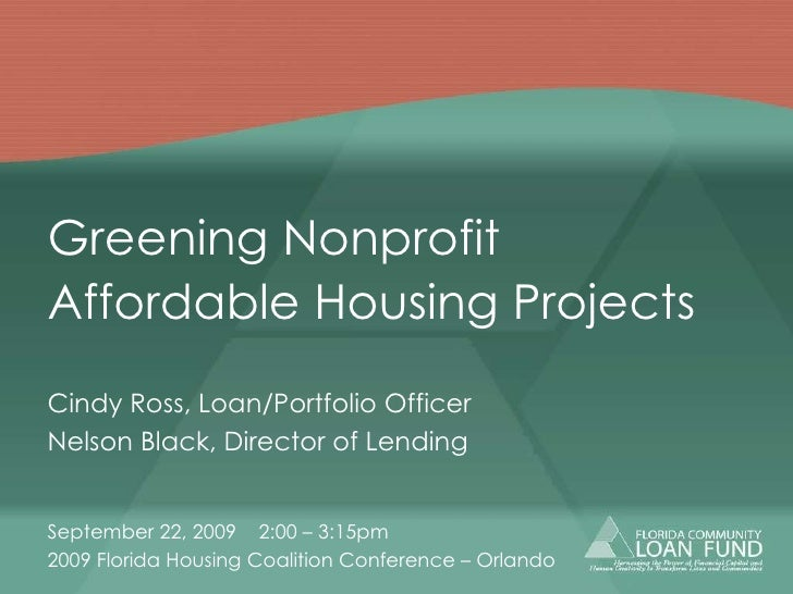 Greening Nonprofit  Affordable Housing Projects Cindy Ross, Loan/Portfolio Officer Nelson Black, Director of Lending Septe...