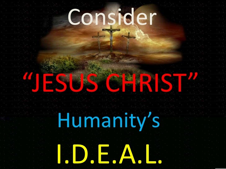 "CONSIDER.""            Consider      ""JESUS CHRIST""           Humanity's           I.D.E.A.L."