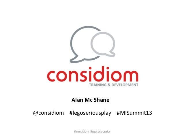 @considiom #legoseriousplay #MISummit13Alan Mc Shane@considiom #legoseriousplay