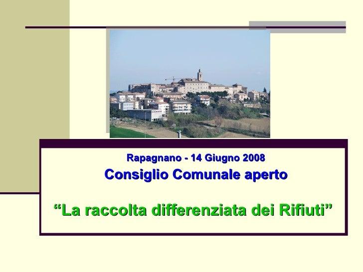 """Rapagnano - 14 Giugno 2008 Consiglio Comunale aperto """" La raccolta differenziata dei Rifiuti"""""""
