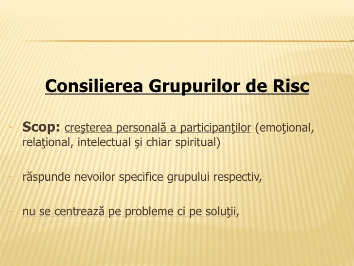 <ul><li>Consilierea Grupurilor de Risc </li></ul><ul><li>Scop:  creşterea personală a participanţilor   ( emoţional, relaţ...
