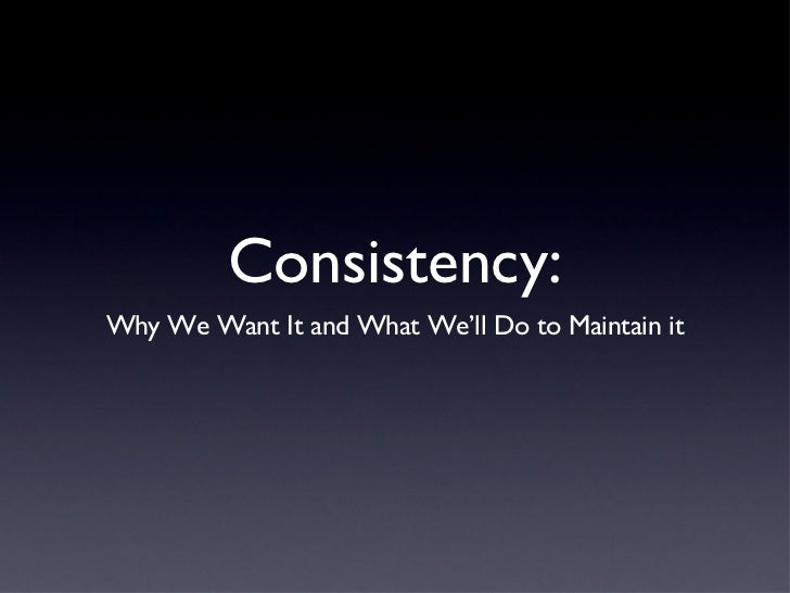 Consistency: <ul><li>Why We Want It and What We'll Do to Maintain it </li></ul>