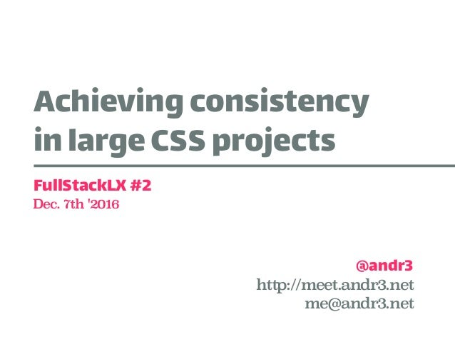 Achievingconsistency inlarge CSSprojects @andr3 FullStackLX#2 Dec. 7th '2016 http://meet.andr3.net me@andr3.net