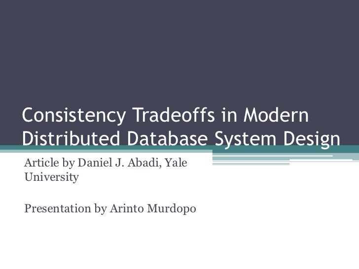 Consistency Tradeoffs in ModernDistributed Database System DesignArticle by Daniel J. Abadi, YaleUniversityPresentation by...