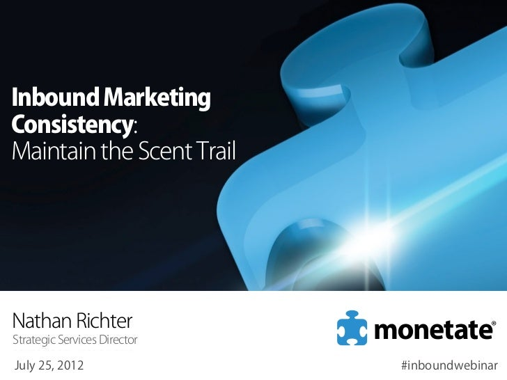 Inbound MarketingConsistency:Maintain the Scent TrailNathan RichterStrategic Services DirectorJuly 25, 2012               ...