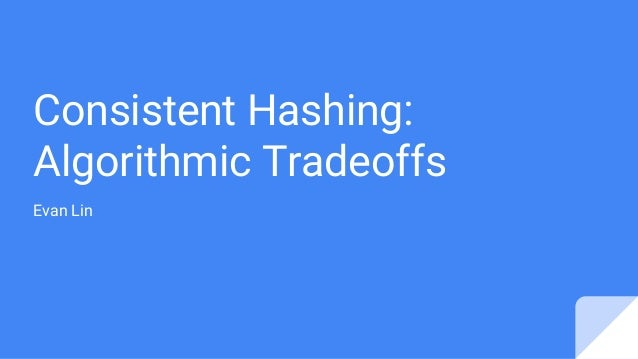 Consistent Hashing: Algorithmic Tradeoffs Evan Lin