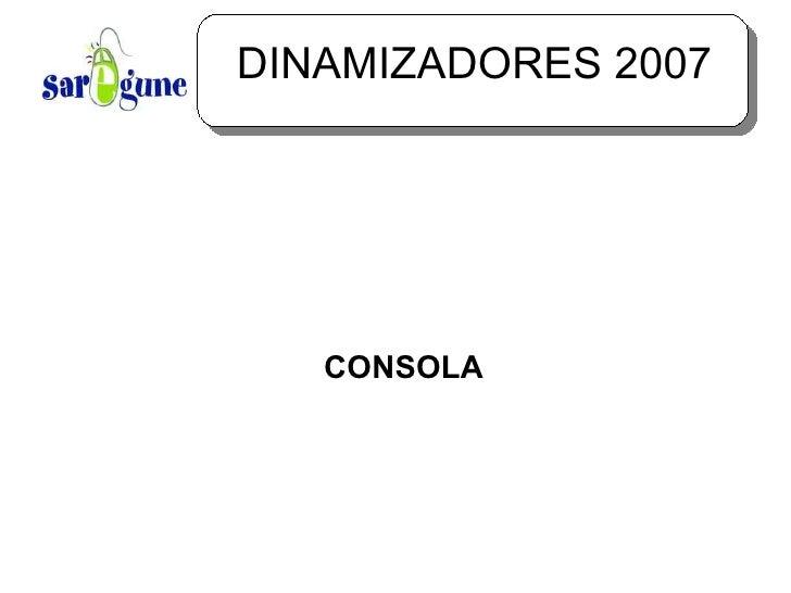 DINAMIZADORES 2007 <ul><ul><li>CONSOLA </li></ul></ul>