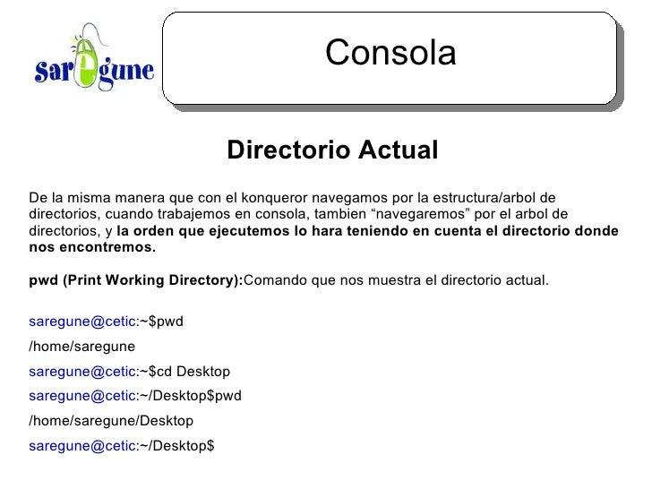 Consola <ul><ul><li>Directorio Actual </li></ul></ul>De la misma manera que con el konqueror navegamos por la estructura/a...