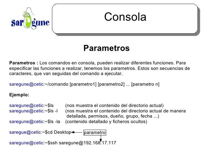 Consola <ul><ul><li>Parametros </li></ul></ul>Parametros :  Los comandos en consola, pueden realizar diferentes funciones....