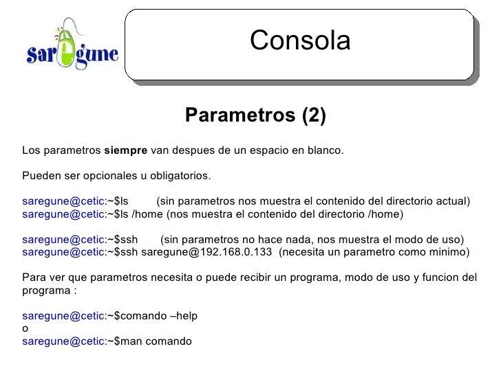 Consola <ul><ul><li>Parametros (2) </li></ul></ul>Los parametros  siempre  van despues de un espacio en blanco.  Pueden se...