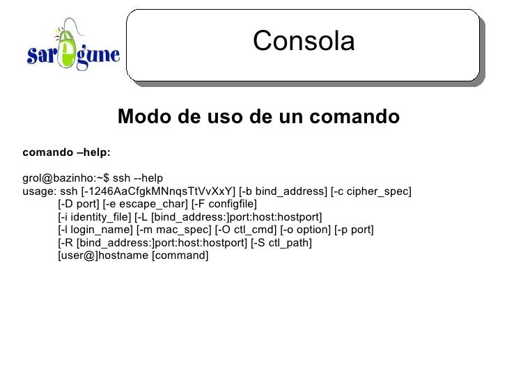 Consola <ul><ul><li>Modo de uso de un comando </li></ul></ul>comando –help: grol@bazinho:~$ ssh --help usage: ssh [-1246Aa...