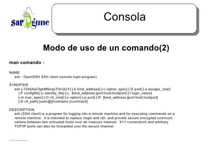 Consola <ul><ul><li>Modo de uso de un comando(2) </li></ul></ul>man comando : NAME ssh - OpenSSH SSH client (remote login ...