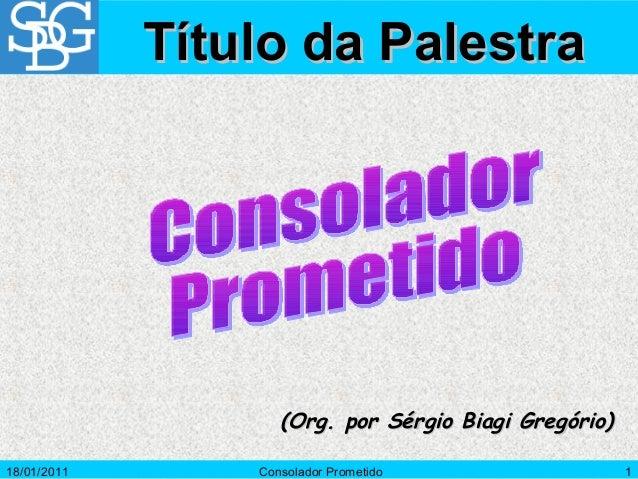 18/01/2011 Consolador Prometido 1 (Org. por Sérgio Biagi Gregório)(Org. por Sérgio Biagi Gregório) Título da PalestraTítul...
