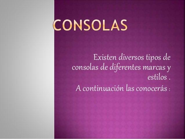 Existen diversos tipos de consolas de diferentes marcas y estilos . A continuación las conocerás :