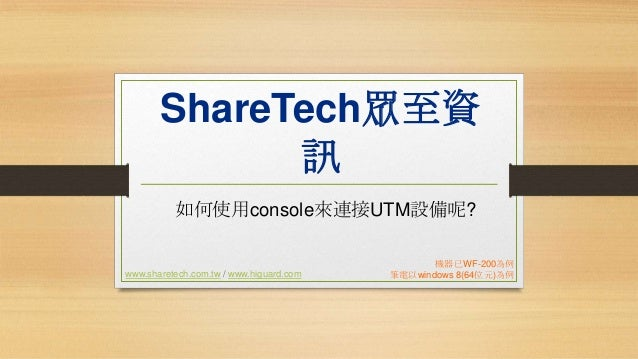 ShareTech眾至資 訊 如何使用console來連接UTM設備呢?  www.sharetech.com.tw / www.higuard.com  機器已WF-200為例 筆電以windows 8(64位元)為例