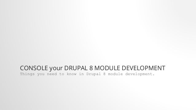 CONSOLE your DRUPAL 8 MODULE DEVELOPMENT Things you need to know in Drupal 8 module development.