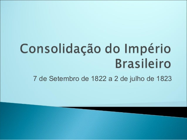 7 de Setembro de 1822 a 2 de julho de 1823