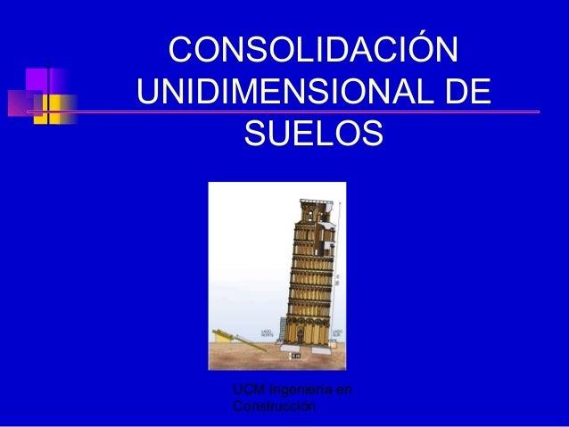 UCM Ingeniería en Construcción CONSOLIDACIÓN UNIDIMENSIONAL DE SUELOS