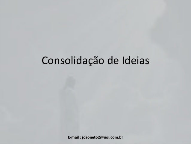 Consolidação de Ideias  E-mail : joaoneto2@uol.com.br