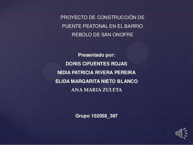 PROYECTO DE CONSTRUCCIÓN DEPUENTE PEATONAL EN EL BARRIOREBOLO DE SAN ONOFREPresentado por:DORIS CIFUENTES ROJASNIDIA PATRI...