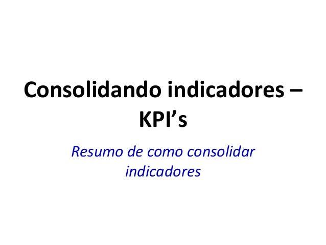 Consolidando indicadores –KPI'sResumo de como consolidarindicadores