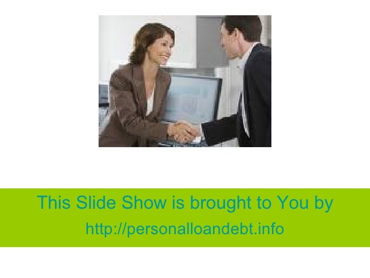 This Slide Show is brought to You by http:// personalloandebt.info