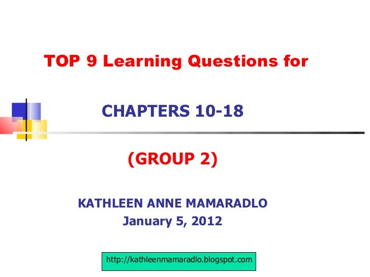 TOP 9 Learning Questions for CHAPTERS 10-18 (GROUP 2) KATHLEEN ANNE MAMARADLO January 5, 2012 http://kathleenmamaradlo.blo...