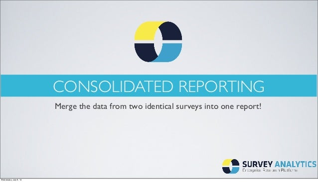 CONSOLIDATED REPORTING Merge the data from two identical surveys into one report! Wednesday, July 9, 14