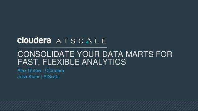 CONSOLIDATE YOUR DATA MARTS FOR FAST, FLEXIBLE ANALYTICS Alex Gutow   Cloudera Josh Klahr   AtScale