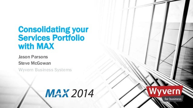 Consolidating your  Services Portfolio  with MAX  Jason Parsons  Steve McGowan  Wyvern Business Systems