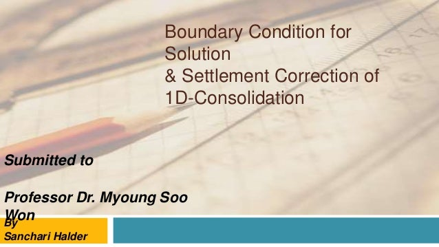Boundary Condition for Solution & Settlement Correction of 1D-Consolidation By Sanchari Halder Submitted to Professor Dr. ...