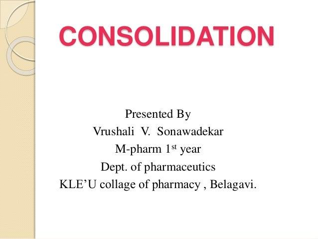 CONSOLIDATION Presented By Vrushali V. Sonawadekar M-pharm 1st year Dept. of pharmaceutics KLE'U collage of pharmacy , Bel...