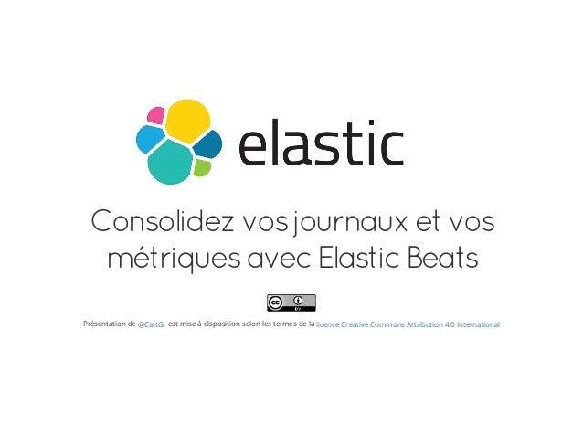 Consolidezvosjournauxetvos métriquesavecElasticBeats Présentation de est mise à disposition selon les termes de la@CattGr ...